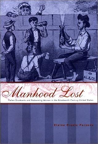 Manhood Lost: Fallen Drunkards and Redeeming Women in the Nineteenth-Century United States