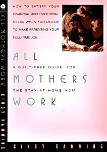 All Mothers Work: A Guilt-Free Guide for the Stay-At-Home Mom
