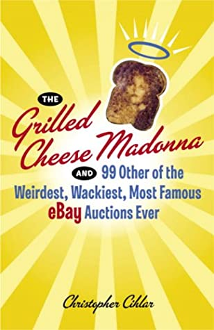 The Grilled Cheese Madonna And 99 Other Of The Weirdest Wackiest Most Famous Ebay Auctions Ever By Christopher Cihlar