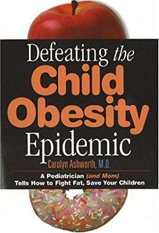 Defeating the Child Obesity Epidemic: A Pediatrician (and Mom) Tells How to Fight Fat, Save Your Children