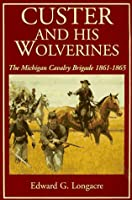 Custer And His Wolverines: The Michigan Cavalry Brigade, 1861-1865