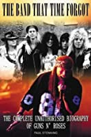 The Band That Time Forgot: The Complete Unauthorised Biography of Guns N' Roses