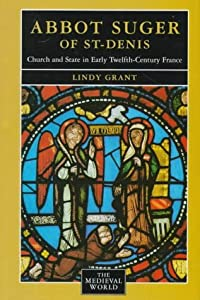 Abbot Suger of St.-Denis: Church and State in Early 12th-Century France