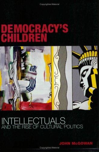 Democracy's Children Intellectuals and the Rise of Cultural Politics