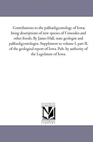 Contributions to the palæontology of Iowa; being descriptions of new species of Crinoidea and other fossils. By James Hall, state geologist and palæontologist. ... report of Iowa. Pub. by authority of the Le