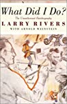What Did I Do?: The Unauthorized Autobiography of Larry Rivers
