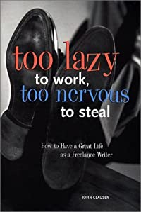 Too Lazy to Work, Too Nervous to Steal: How to Have a Great Life as a Freelance Writer
