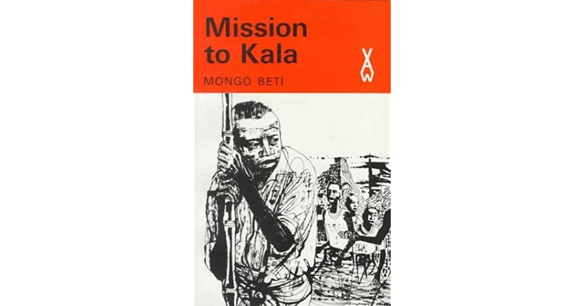 mission to kala Detail - mission to kala (mission termine) is a powerful comic novel set in late colonial cameroon it won the prix sainte-beuve in 1958 it won the prix sainte-beuve in 1958 it describes the visit of a young yaounde-educated man to a village in the interior.