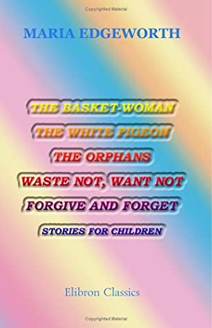 The Basket-Woman, the White Pigeon, the Orphans, Waste Not, Want Not, Forgive and Forget: Stories for Children