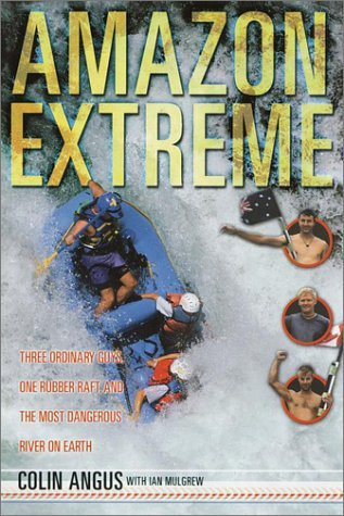 Amazon Extreme Three Ordinary Guys, One Rubber Raft and the Most Dangerous River on Earth (1)