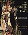 The Mystic Warriors of the Plains: The Culture, Arts, Crafts and Religion of the Plains Indians