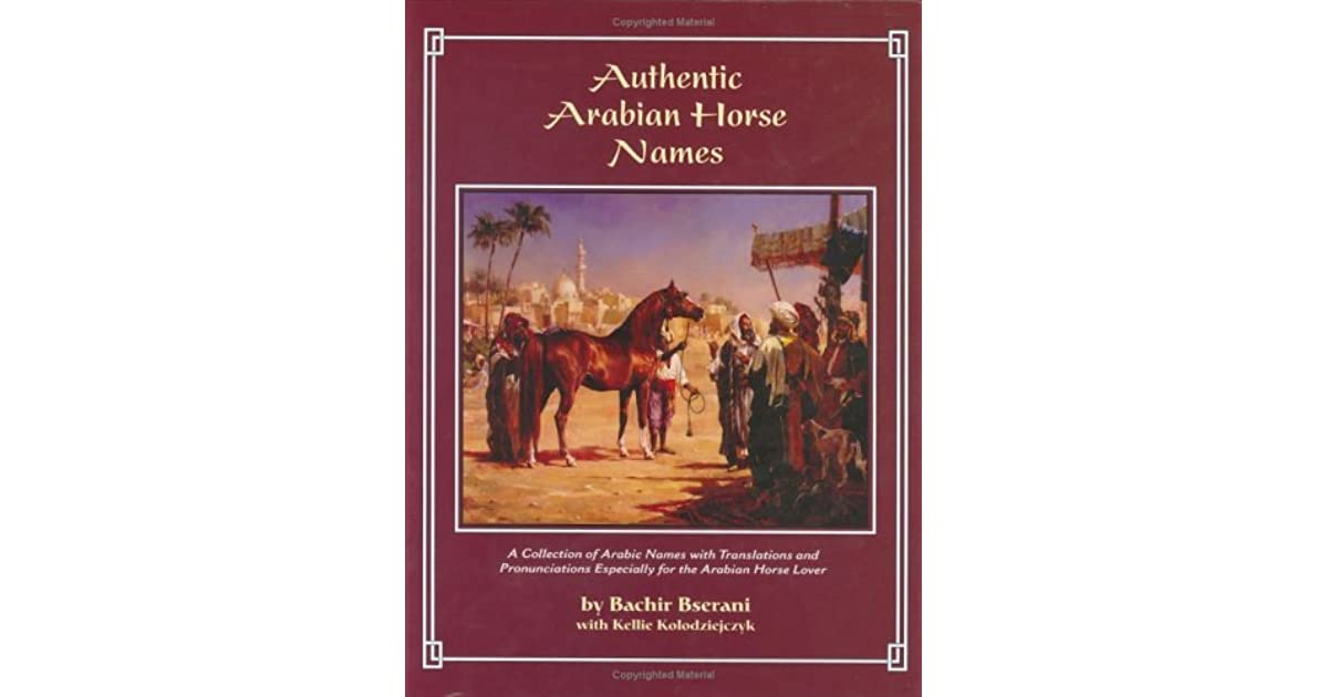 Authentic Arabian Horse Names A Collection Of Arabic Names With Translations And Pronunciations Especially For The Arabian Horse Lover By Bachir Bserani