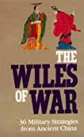The Wiles Of War: 36 Military Strategies from Ancient China