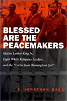 "Blessed Are the Peacemakers: Martin Luther King, Jr., Eight White Religious Leaders, and the ""Letter from Birmingham Jail"""