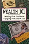 Wealth 101: Getting What You Want--Enjoying What You've Got