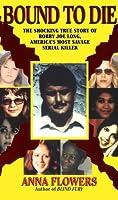 Bound To Die: The Shocking True Story of Bobby Joe Long, America's Most Savage Serial Killer