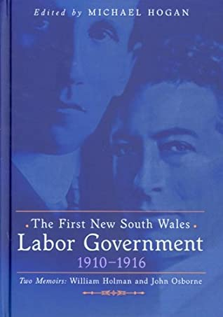 The First New South Wales Labor Government 1910-1916; Two Memoirs: William Holman and John Osborne