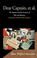 Dear Captain, et al.: The Agonies and the Ecstasies of War and Memory; A Memoir from World War II
