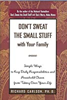 Don't Sweat The Small Stuff With Your Family; Simple Ways To Keep Daily Responsibilities And Household Chaos From Taking Over Your Life