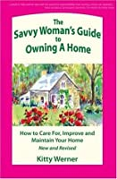 The Savvy Woman's Guide to Owning a Home: How to Care For, Improve, and Maintain Your Home