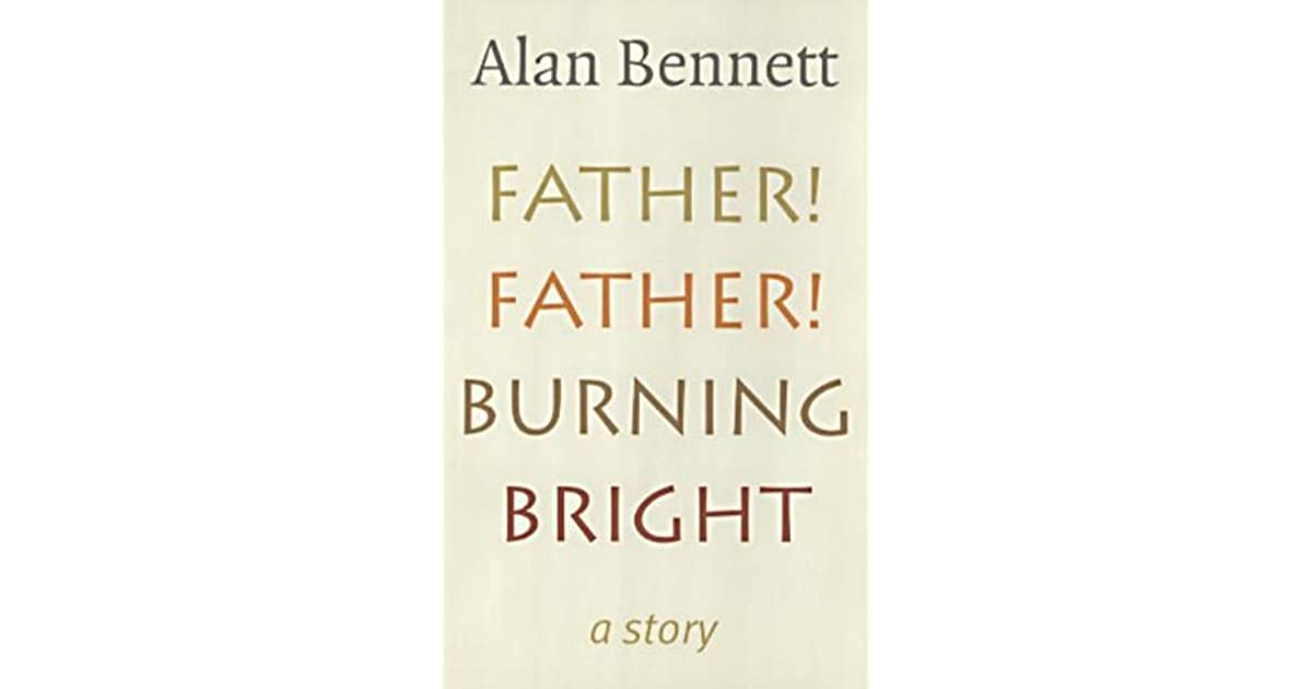 Father Father Burning Bright By Alan Bennett