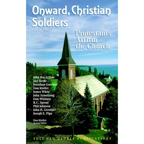 Onward Christian Soldiers Protestants Affirm The Church By Don Kistler