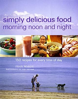 Simply Delicious Food Morning Noon and Night: 150 Recipes for Every Time of Day
