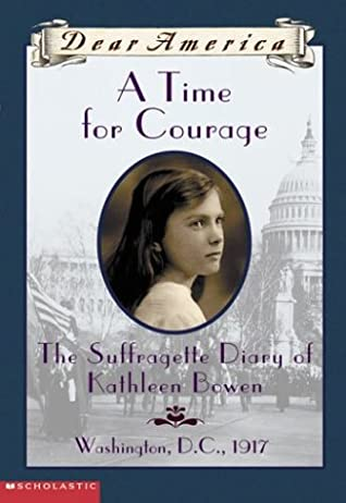 A Time For Courage: The Suffragette Diary of Kathleen Bowen, Washington D.C., 1917
