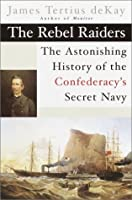 The Rebel Raiders: The Astonishing History of the Confederacy's Secret Navy (American Civil War)