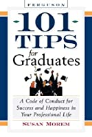 101 Tips for Graduates: A Code of Conduct for Success and Happiness in Life