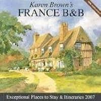 Karen Brown's France B&B: Bed & Breakfasts & Itineraries 2007
