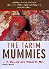 The Tarim Mummies: Ancient China and the Mysteries of the Earliest Peoples from the West