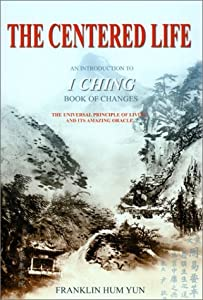 The Centered Life: An Introduction to I Ching Book of Changes the Universal Principles of Living and Its Amazing Oracle