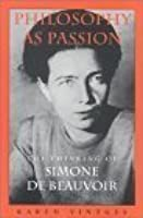 Philosophy as Passion: The Thinking of Simone de Beauvoir