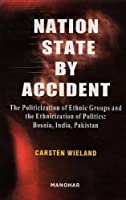 Nation State by Accident: The Politicization of Ethnic Groups and the Ethnicization of Politics: Bosnia, India, Pakistan