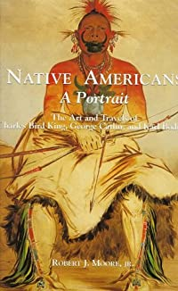 Native Americans: A Portrait: The Art and Travels of Charles Bird King, George Catlin, and Karl Bodmer