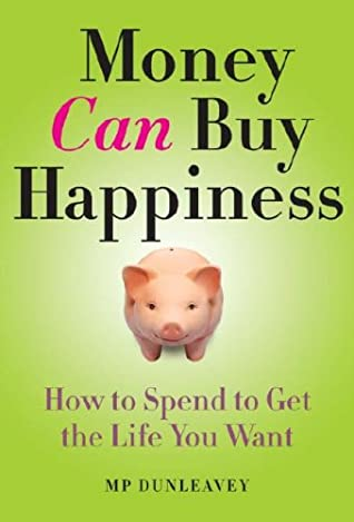 Money Can Buy Happiness: How to Spend to Get the Life You Want