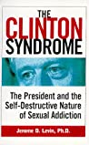 The Clinton Syndrome: The President and the Self-Destructive Nature of Sexual Addiction