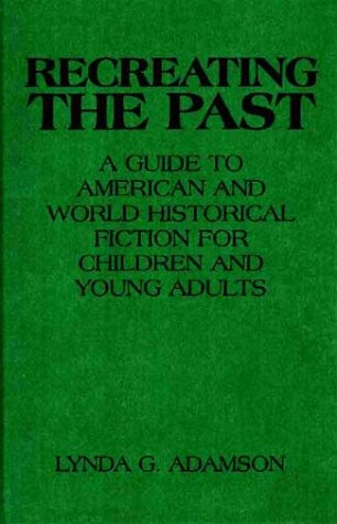 Recreating the Past: A Guide to American and World Historical Fiction for Children and Young Adults