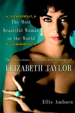 The Most Beautiful Woman in the World The Obsessions, Passions, and Courage of Elizabeth Taylor