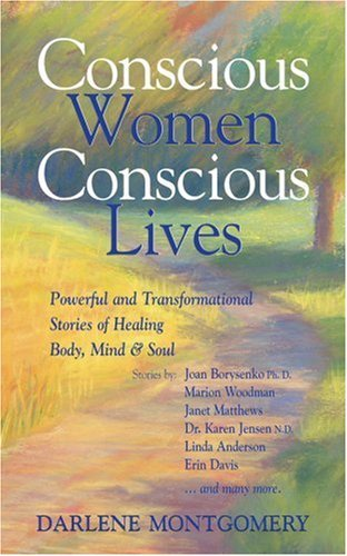 Conscious Women, Conscious Lives  Powerful and Transformational Stories of Healing Body, Mind & Soul (2004, White Kn