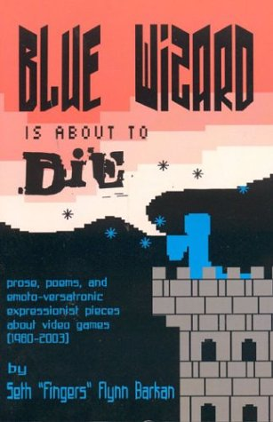 Blue Wizard Is about to Die!: Prose, Poems, and Emoto-Versatronic Expressionist Pieces about Video Games, 1980-2003