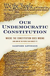 Our Undemocratic Constitution: Where the Constitution Goes Wrong