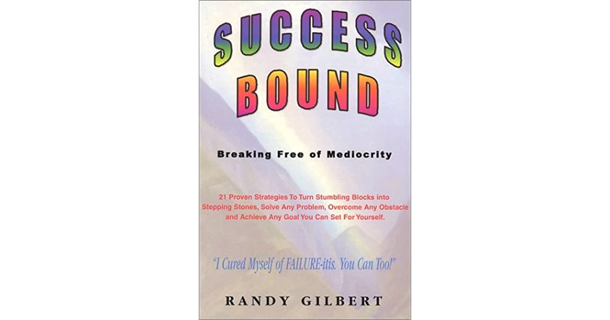 Success Bound: Breaking Free of Mediocrity by Randy Gilbert
