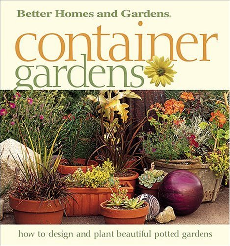 Container Gardens: Fresh Ideas for Creating Beautiful Potted Gardens Better Homes and Gardens