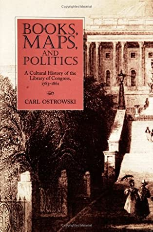 Books, Maps, and Politics: A Cultural History of the Library of Congress, 1783-1861