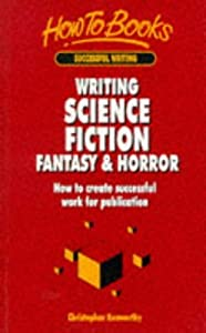 Writing Science Fiction, Fantasy & Horror: How To Create Successful Work For Publication