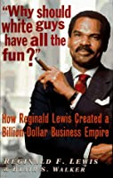 """""""Why Should White Guys Have All the Fun?"""": How Reginald Lewis Created a Billion-Dollar Business Empire"""