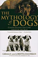The Mythology of Dogs: Canine Fables, Legend, and Lore Through the Ages