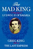 Mad King A Biography Of Ludwig Ii Of Bav